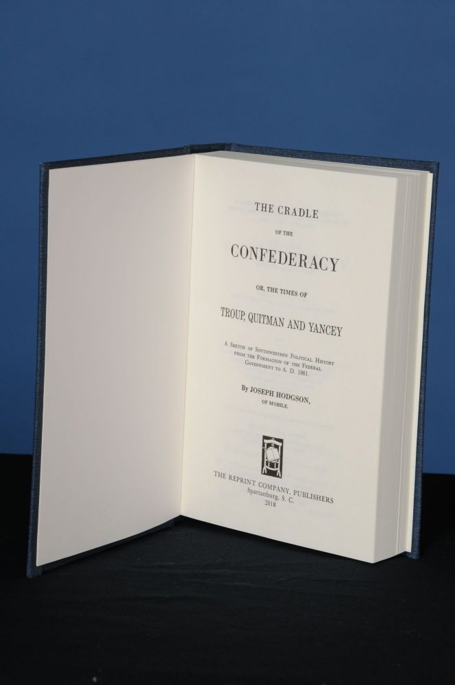 THE CRADLE OF THE CONFEDERACY; OR, THE TIMES OF TROUP, QUITMAN AND YANCEY.; A Sketch of Southwestern Political History from the Formation of the Federal Government to A.D. 1861. Joseph Hodgson.