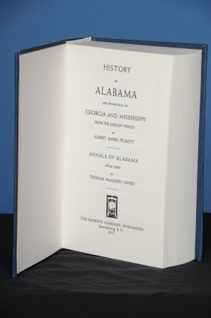 HISTORY OF ALABAMA AND INCIDENTALLY OF GEORGIA AND MISSISSIPPI FROM THE EARLIEST PERIOD. With Annals of Alabama, 1819-1900, by Thomas McAdory Owen. Albert James Pickett.