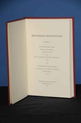 TENNESSEE BEGINNINGS; A reprint (1974, 1976) of the following Tennessee rarities combined into one volume: 1. A SHORT DESCRIPTION OF THE TENNASSEE [sic] GOVERNMENT (1793) by Daniel Smith; 2. THE CONSTITUTION OF THE STATE OF TENNESSEE (1796); 3. A CATECHETICAL EXPOSITION OF THE CONSTITUTION OF THE STATE OF TENNESSEE (1803) by Willie Blount